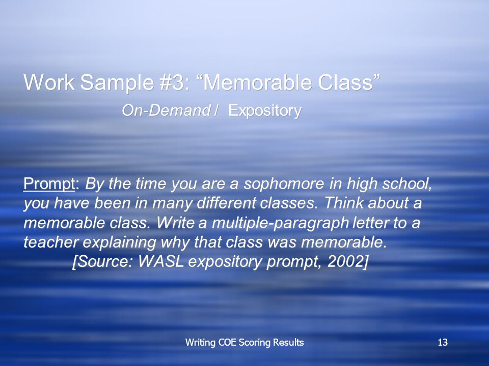 Writing COE Scoring Results13 Work Sample #3: Memorable Class On-Demand / Expository Prompt: By the time you are a sophomore in high school, you have been in many different classes.