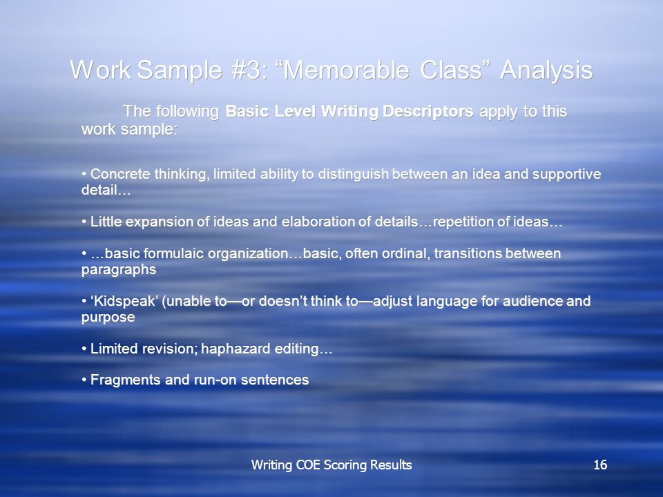 Writing COE Scoring Results16 Work Sample #3: Memorable Class Analysis The following Basic Level Writing Descriptors apply to this work sample: Concrete thinking, limited ability to distinguish between an idea and supportive detail… Little expansion of ideas and elaboration of details…repetition of ideas… …basic formulaic organization…basic, often ordinal, transitions between paragraphs 'Kidspeak' (unable to—or doesn't think to—adjust language for audience and purpose Limited revision; haphazard editing… Fragments and run-on sentences The following Basic Level Writing Descriptors apply to this work sample: Concrete thinking, limited ability to distinguish between an idea and supportive detail… Little expansion of ideas and elaboration of details…repetition of ideas… …basic formulaic organization…basic, often ordinal, transitions between paragraphs 'Kidspeak' (unable to—or doesn't think to—adjust language for audience and purpose Limited revision; haphazard editing… Fragments and run-on sentences