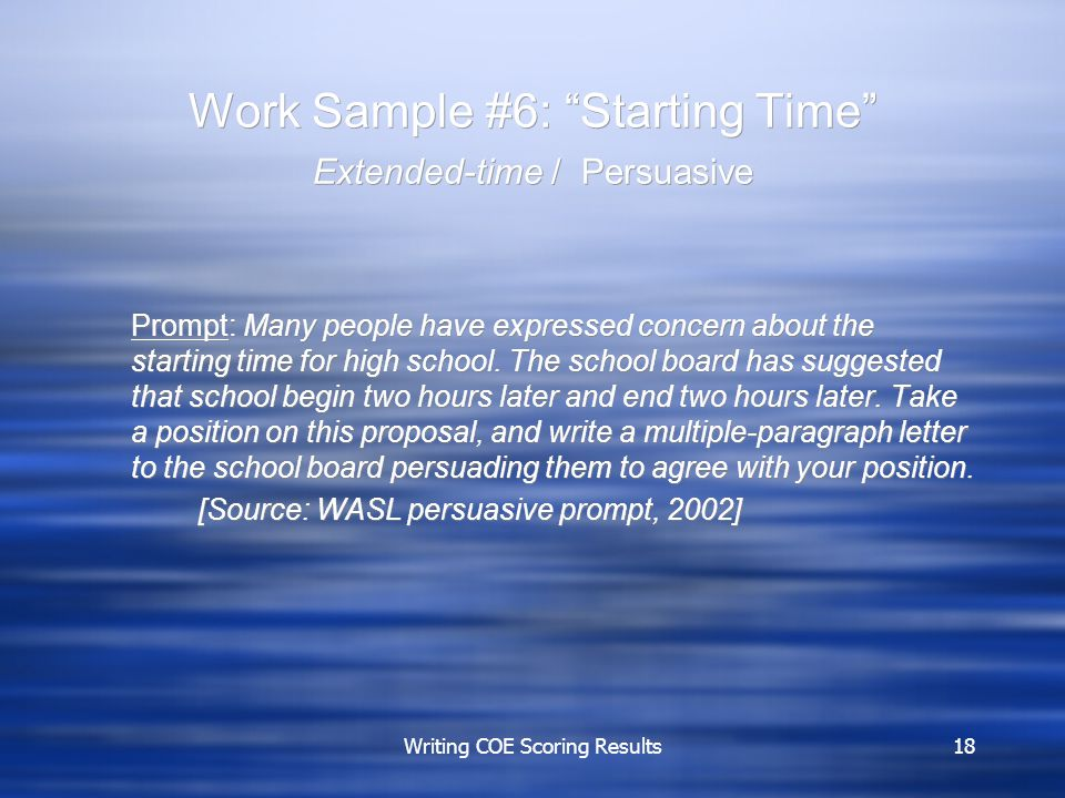 Writing COE Scoring Results18 Work Sample #6: Starting Time Extended-time / Persuasive Prompt: Many people have expressed concern about the starting time for high school.