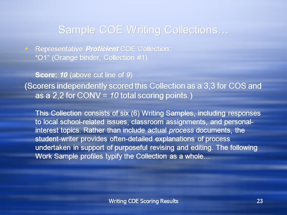 Writing COE Scoring Results23 Sample COE Writing Collections…  Representative Proficient COE Collection: O1 (Orange binder, Collection #1) Score: 10 (above cut line of 9) (Scorers independently scored this Collection as a 3,3 for COS and as a 2,2 for CONV = 10 total scoring points.) This Collection consists of six (6) Writing Samples, including responses to local school-related issues, classroom assignments, and personal- interest topics.
