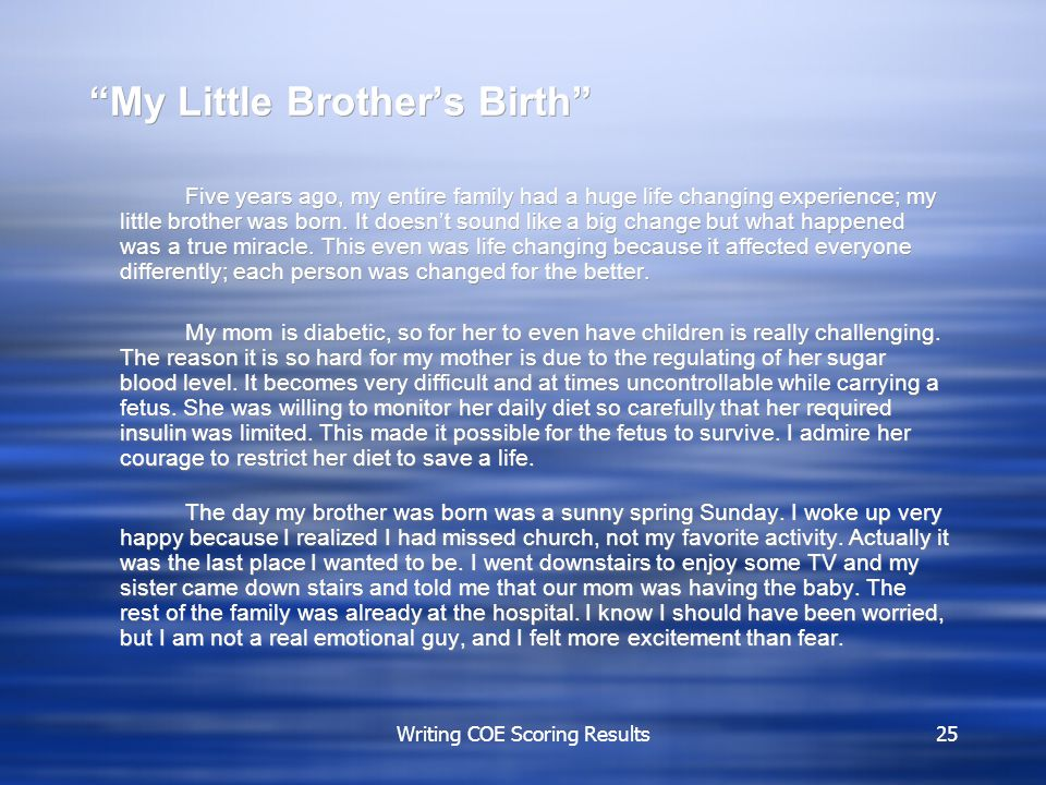 Writing COE Scoring Results25 My Little Brother's Birth Five years ago, my entire family had a huge life changing experience; my little brother was born.