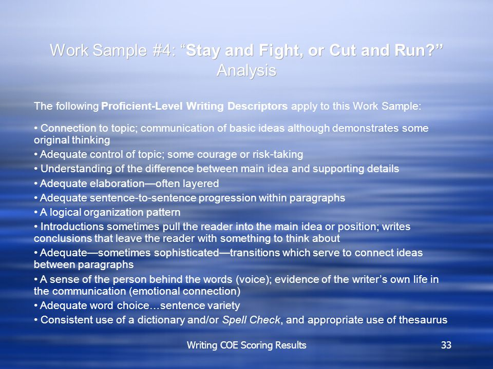 Writing COE Scoring Results33 Work Sample #4: Stay and Fight, or Cut and Run Analysis The following Proficient-Level Writing Descriptors apply to this Work Sample: Connection to topic; communication of basic ideas although demonstrates some original thinking Adequate control of topic; some courage or risk-taking Understanding of the difference between main idea and supporting details Adequate elaboration—often layered Adequate sentence-to-sentence progression within paragraphs A logical organization pattern Introductions sometimes pull the reader into the main idea or position; writes conclusions that leave the reader with something to think about Adequate—sometimes sophisticated—transitions which serve to connect ideas between paragraphs A sense of the person behind the words (voice); evidence of the writer's own life in the communication (emotional connection) Adequate word choice…sentence variety Consistent use of a dictionary and/or Spell Check, and appropriate use of thesaurus