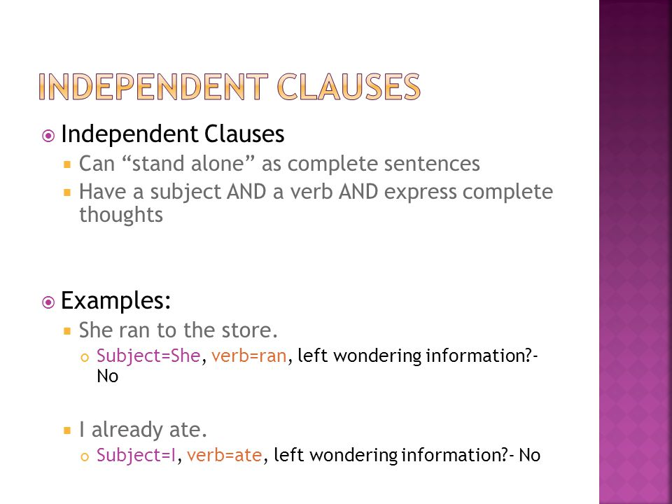  Independent Clauses  Can stand alone as complete sentences  Have a subject AND a verb AND express complete thoughts  Examples:  She ran to the store.