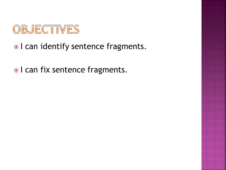  I can identify sentence fragments.  I can fix sentence fragments.