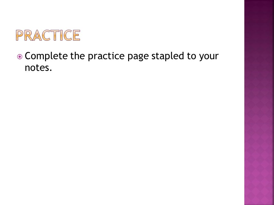  Complete the practice page stapled to your notes.