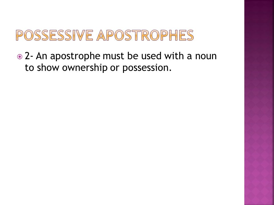  2- An apostrophe must be used with a noun to show ownership or possession.