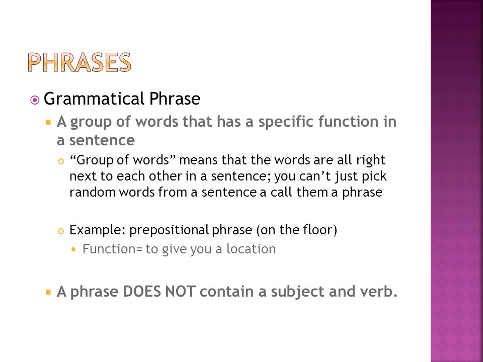  Grammatical Phrase  A group of words that has a specific function in a sentence Group of words means that the words are all right next to each other in a sentence; you can't just pick random words from a sentence a call them a phrase Example: prepositional phrase (on the floor) Function= to give you a location  A phrase DOES NOT contain a subject and verb.