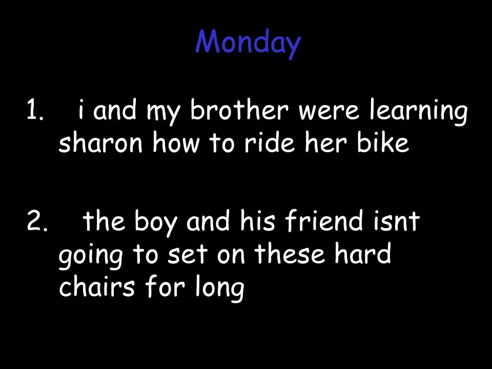 1. i and my brother were learning sharon how to ride her bike 2. the boy and his friend isnt going to set on these hard chairs for long Monday