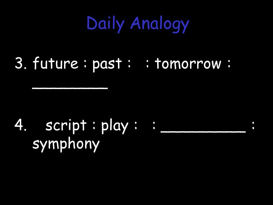 3.future : past : : tomorrow : ________ 4. script : play : : _________ : symphony Daily Analogy