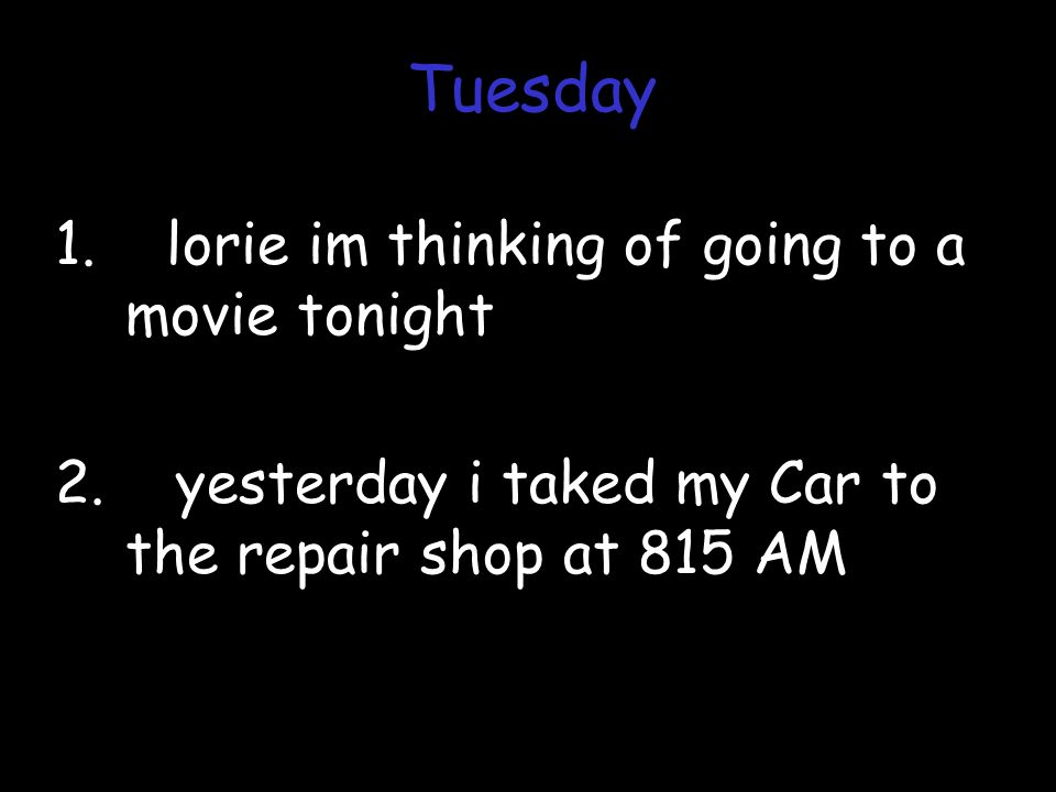 1. lorie im thinking of going to a movie tonight 2. yesterday i taked my Car to the repair shop at 815 AM Tuesday