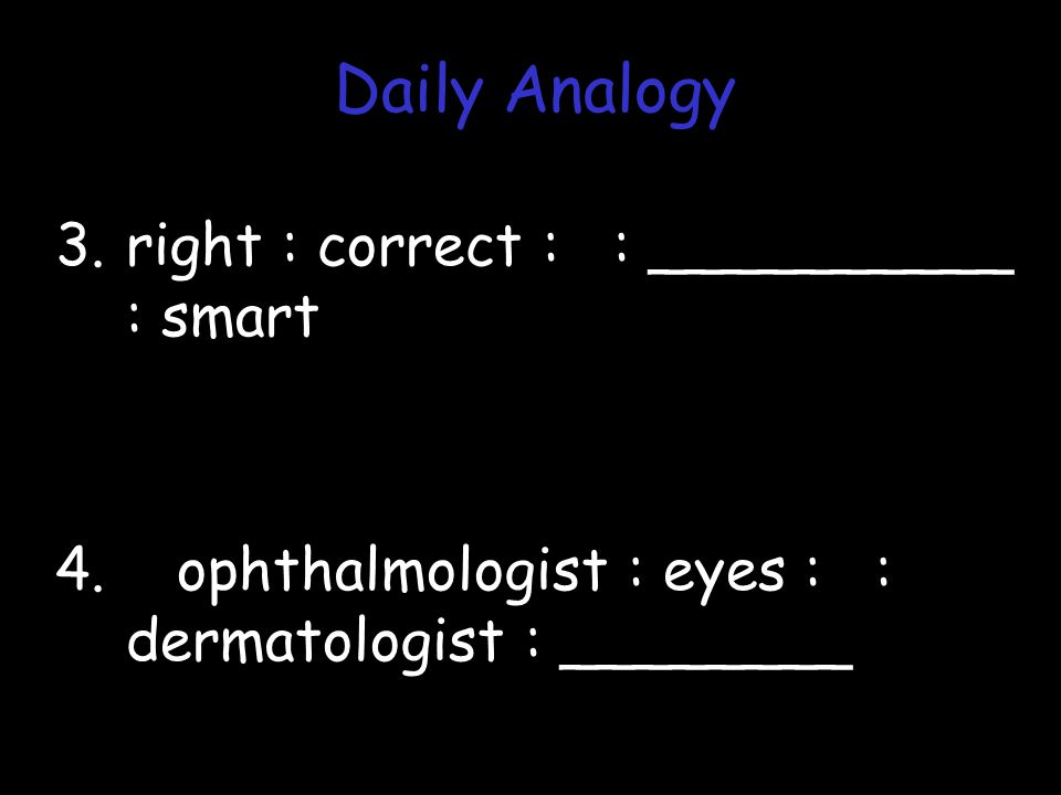 3.right : correct : : __________ : smart 4. ophthalmologist : eyes : : dermatologist : ________ Daily Analogy