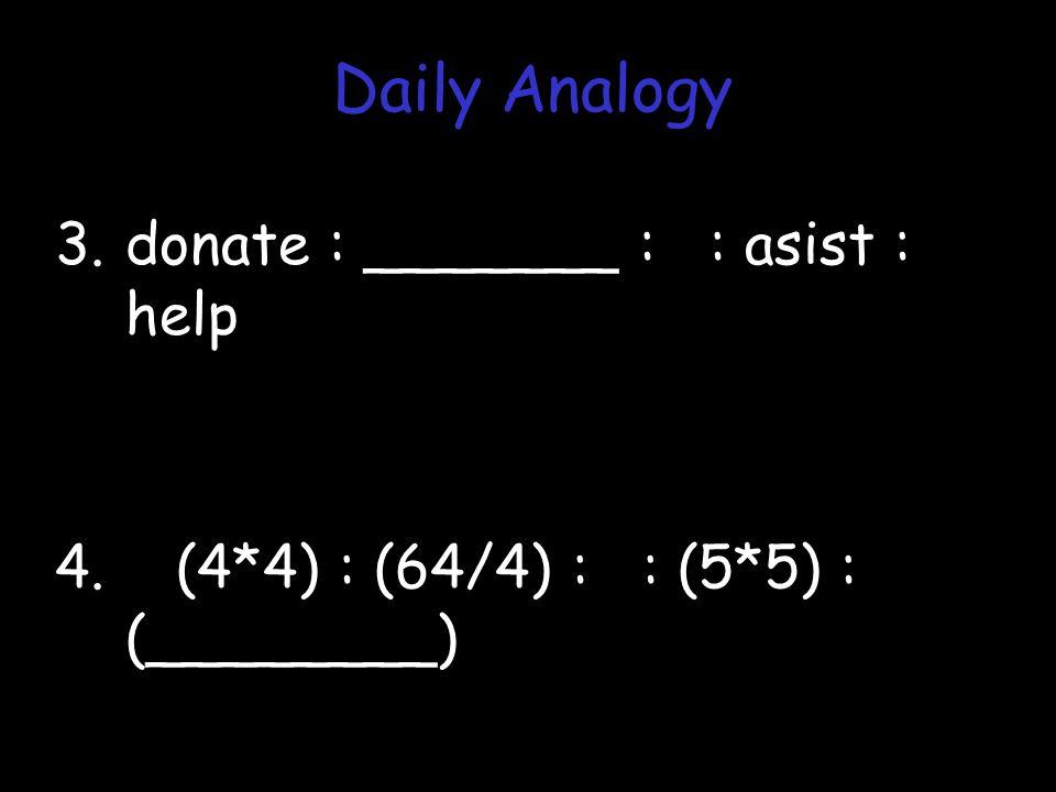 3.donate : _______ : : asist : help 4. (4*4) : (64/4) : : (5*5) : (________) Daily Analogy