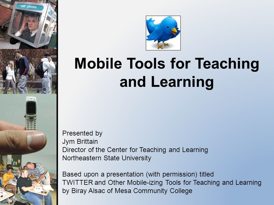 Mobile Tools for Teaching and Learning Presented by Jym Brittain Director of the Center for Teaching and Learning Northeastern State University Based upon a presentation (with permission) titled TWITTER and Other Mobile-izing Tools for Teaching and Learning by Biray Alsac of Mesa Community College