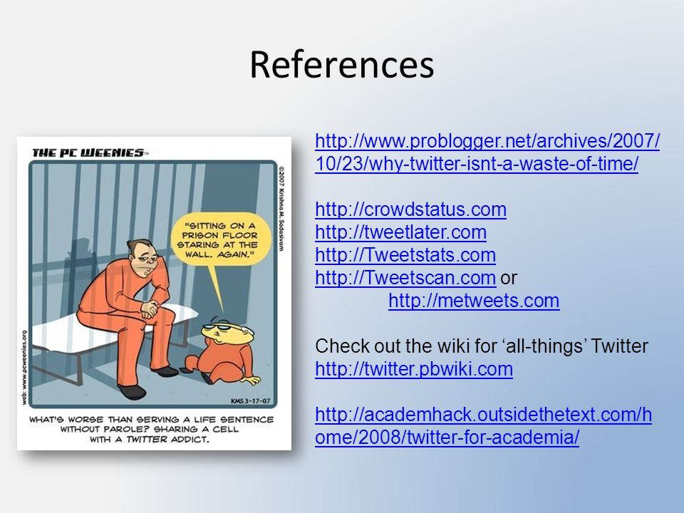 References http://www.problogger.net/archives/2007/ 10/23/why-twitter-isnt-a-waste-of-time/ http://crowdstatus.com http://tweetlater.com http://Tweets