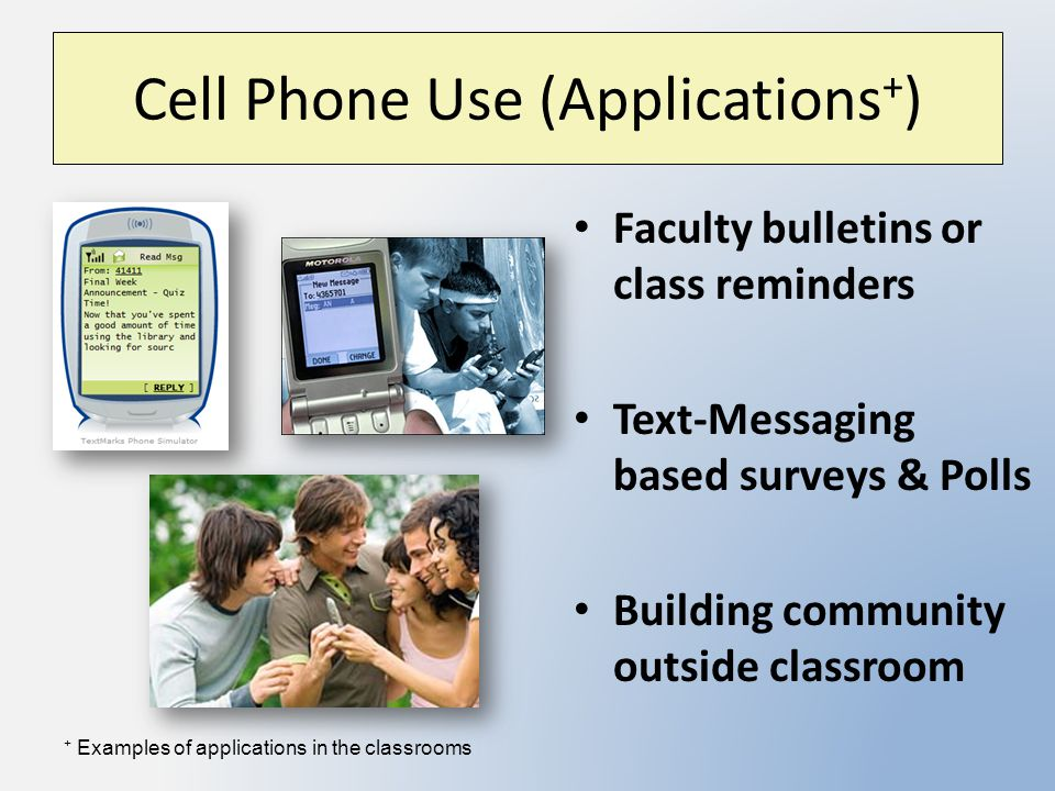 Cell Phone Use (Applications + ) Faculty bulletins or class reminders Text-Messaging based surveys & Polls Building community outside classroom + Examples of applications in the classrooms