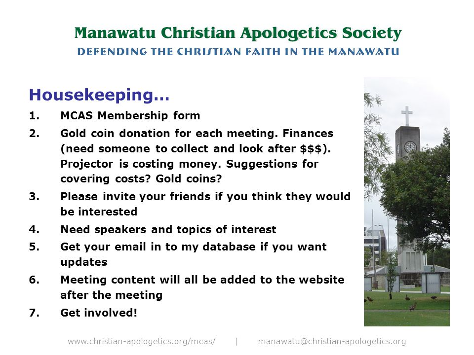 www.christian-apologetics.org/mcas/ | manawatu@christian-apologetics.org Coming up… 1.Euthanasia + education + geology lectures 2.E-Sword demo (+ other software; Bible, 3D Bible lands, animated Bible) 3.Great Bible Teaching.com + MP3 player trial 4.Introducing logical fallacies 5.Introducing some big words you may find useful 6.Review some apologetic ministries on the internet: Ravi, Sproul + loads of others (volunteers please)
