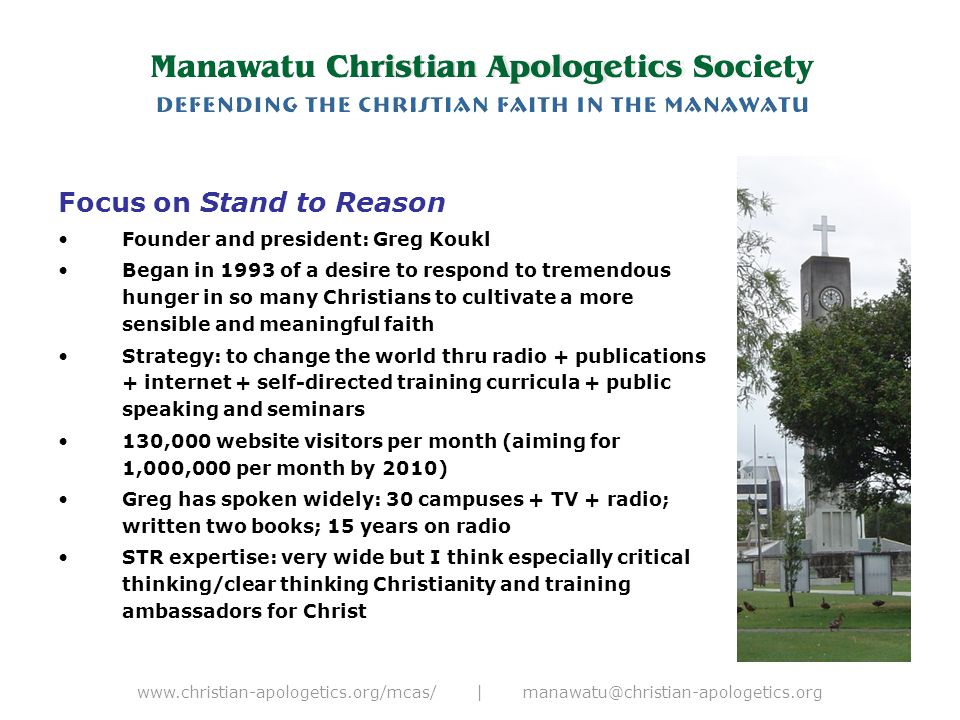 www.christian-apologetics.org/mcas/ | manawatu@christian-apologetics.org Focus on Stand to Reason Founder and president: Greg Koukl Began in 1993 of a desire to respond to tremendous hunger in so many Christians to cultivate a more sensible and meaningful faith Strategy: to change the world thru radio + publications + internet + self-directed training curricula + public speaking and seminars 130,000 website visitors per month (aiming for 1,000,000 per month by 2010) Greg has spoken widely: 30 campuses + TV + radio; written two books; 15 years on radio STR expertise: very wide but I think especially critical thinking/clear thinking Christianity and training ambassadors for Christ