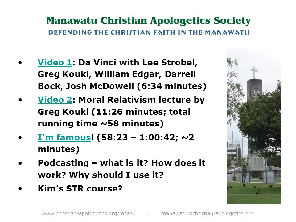 www.christian-apologetics.org/mcas/ | manawatu@christian-apologetics.org Video 1: Da Vinci with Lee Strobel, Greg Koukl, William Edgar, Darrell Bock, Josh McDowell (6:34 minutes)Video 1 Video 2: Moral Relativism lecture by Greg Koukl (11:26 minutes; total running time ~58 minutes)Video 2 I'm famous.