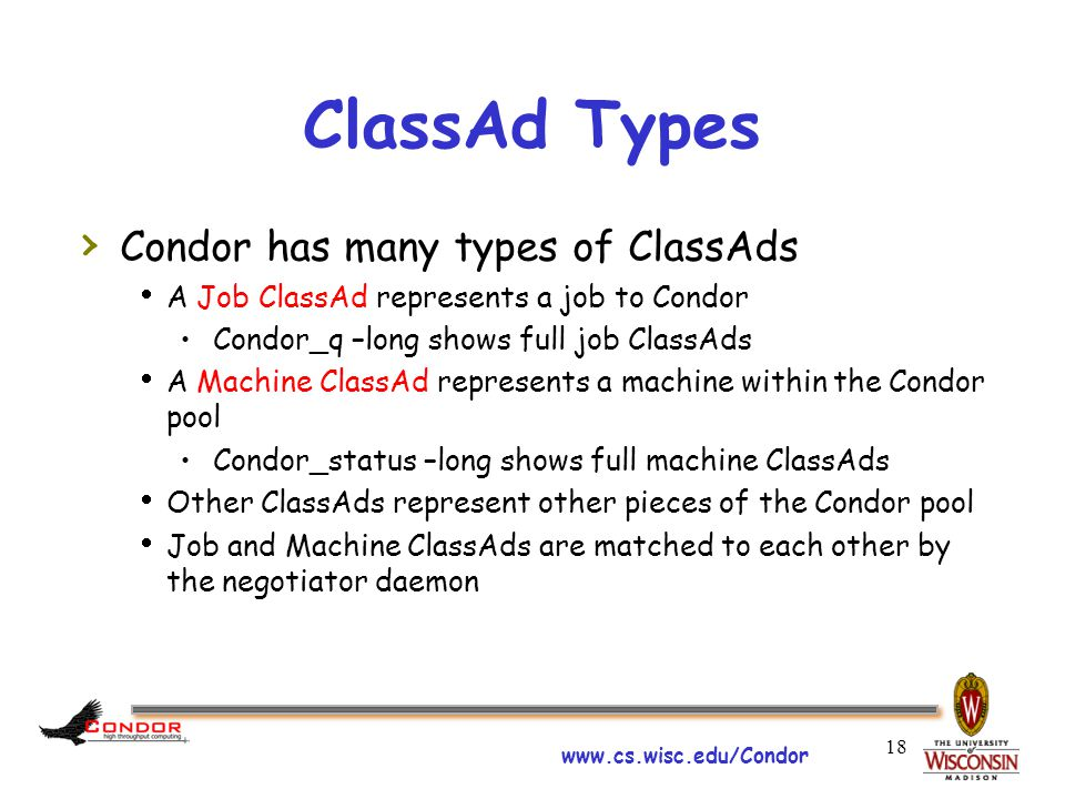 www.cs.wisc.edu/Condor 18 ClassAd Types › Condor has many types of ClassAds  A Job ClassAd represents a job to Condor Condor_q –long shows full job ClassAds  A Machine ClassAd represents a machine within the Condor pool Condor_status –long shows full machine ClassAds  Other ClassAds represent other pieces of the Condor pool  Job and Machine ClassAds are matched to each other by the negotiator daemon