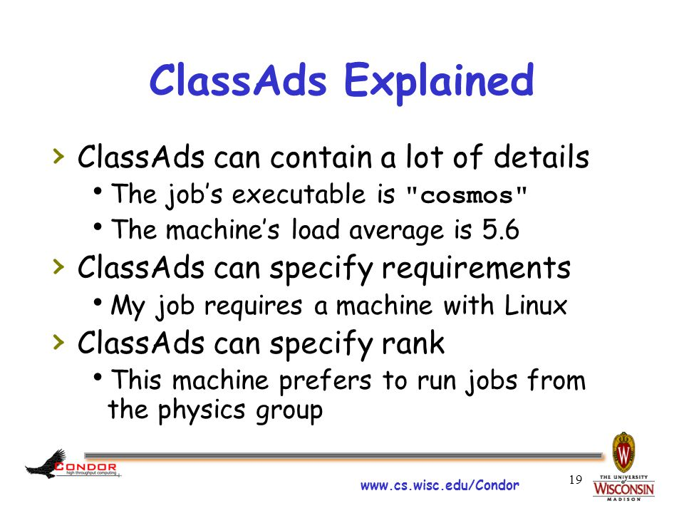 www.cs.wisc.edu/Condor 19 ClassAds Explained › ClassAds can contain a lot of details  The job's executable is cosmos  The machine's load average is 5.6 › ClassAds can specify requirements  My job requires a machine with Linux › ClassAds can specify rank  This machine prefers to run jobs from the physics group