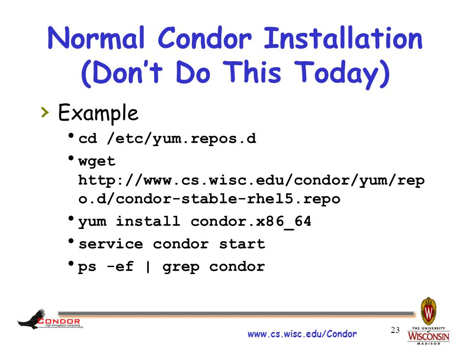www.cs.wisc.edu/Condor Normal Condor Installation (Don't Do This Today) › Example  cd /etc/yum.repos.d  wget http://www.cs.wisc.edu/condor/yum/rep o.d/condor-stable-rhel5.repo  yum install condor.x86_64  service condor start  ps -ef | grep condor 23