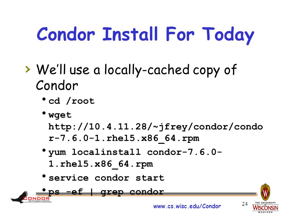 www.cs.wisc.edu/Condor Condor Install For Today › We'll use a locally-cached copy of Condor  cd /root  wget http://10.4.11.28/~jfrey/condor/condo r-7.6.0-1.rhel5.x86_64.rpm  yum localinstall condor-7.6.0- 1.rhel5.x86_64.rpm  service condor start  ps -ef | grep condor 24