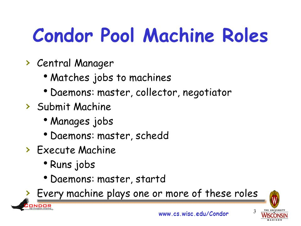 www.cs.wisc.edu/Condor Condor Pool Machine Roles › Central Manager  Matches jobs to machines  Daemons: master, collector, negotiator › Submit Machine  Manages jobs  Daemons: master, schedd › Execute Machine  Runs jobs  Daemons: master, startd › Every machine plays one or more of these roles 3