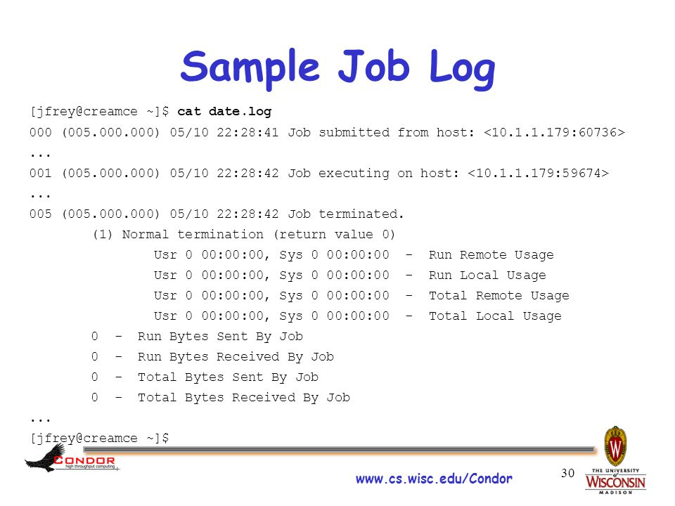 www.cs.wisc.edu/Condor 30 Sample Job Log [jfrey@creamce ~]$ cat date.log 000 (005.000.000) 05/10 22:28:41 Job submitted from host:...