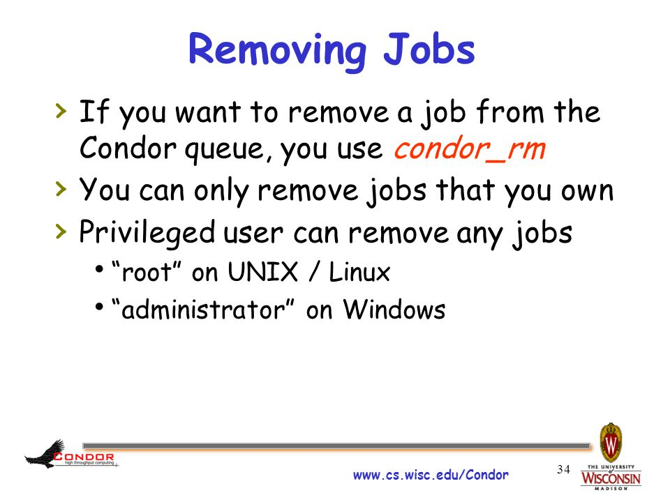 www.cs.wisc.edu/Condor 34 Removing Jobs › If you want to remove a job from the Condor queue, you use condor_rm › You can only remove jobs that you own › Privileged user can remove any jobs  root on UNIX / Linux  administrator on Windows