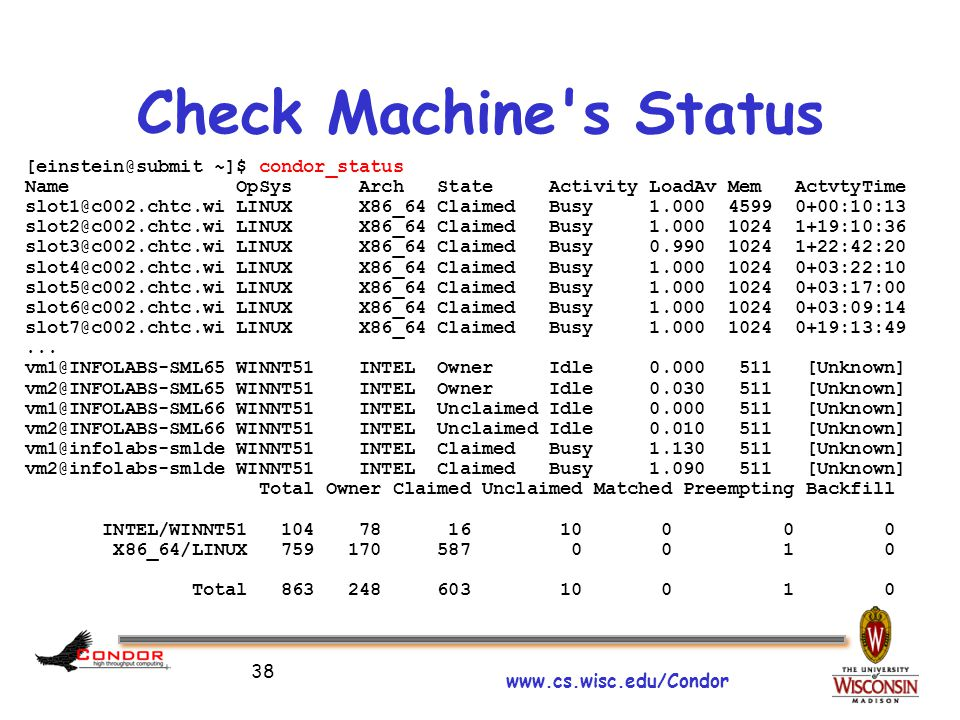 www.cs.wisc.edu/Condor 38 Check Machine s Status [einstein@submit ~]$ condor_status Name OpSys Arch State Activity LoadAv Mem ActvtyTime slot1@c002.chtc.wi LINUX X86_64 Claimed Busy 1.000 4599 0+00:10:13 slot2@c002.chtc.wi LINUX X86_64 Claimed Busy 1.000 1024 1+19:10:36 slot3@c002.chtc.wi LINUX X86_64 Claimed Busy 0.990 1024 1+22:42:20 slot4@c002.chtc.wi LINUX X86_64 Claimed Busy 1.000 1024 0+03:22:10 slot5@c002.chtc.wi LINUX X86_64 Claimed Busy 1.000 1024 0+03:17:00 slot6@c002.chtc.wi LINUX X86_64 Claimed Busy 1.000 1024 0+03:09:14 slot7@c002.chtc.wi LINUX X86_64 Claimed Busy 1.000 1024 0+19:13:49...