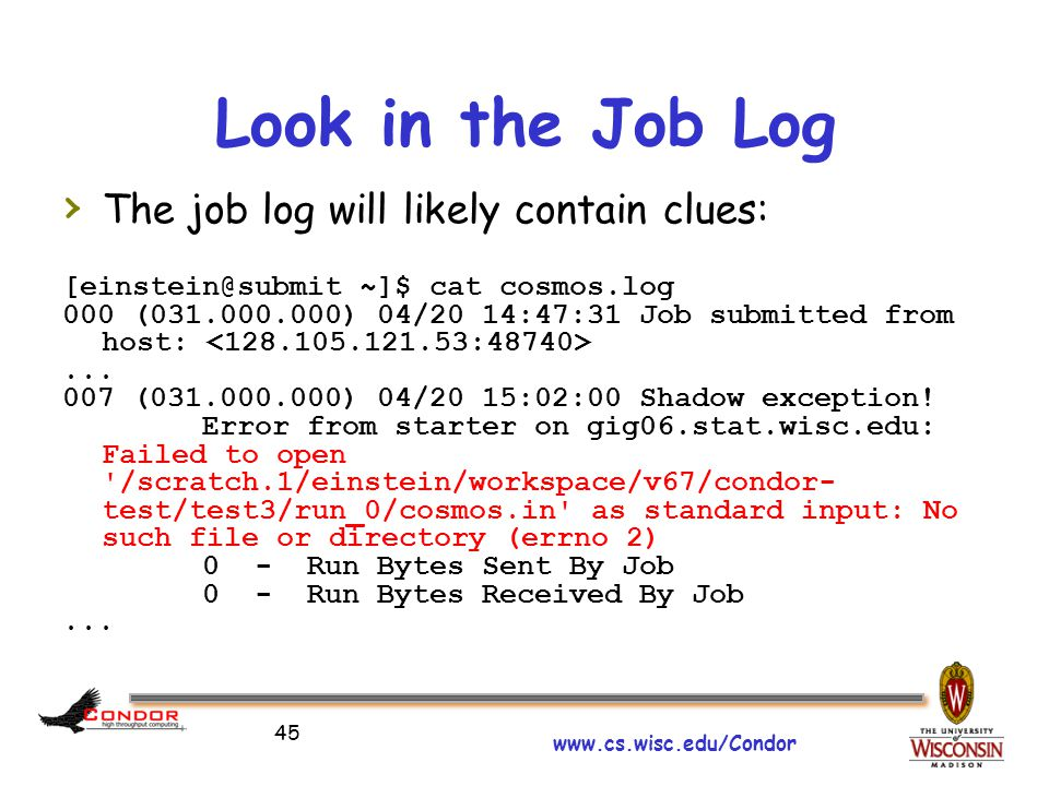 www.cs.wisc.edu/Condor 45 Look in the Job Log › The job log will likely contain clues: [einstein@submit ~]$ cat cosmos.log 000 (031.000.000) 04/20 14:47:31 Job submitted from host:...