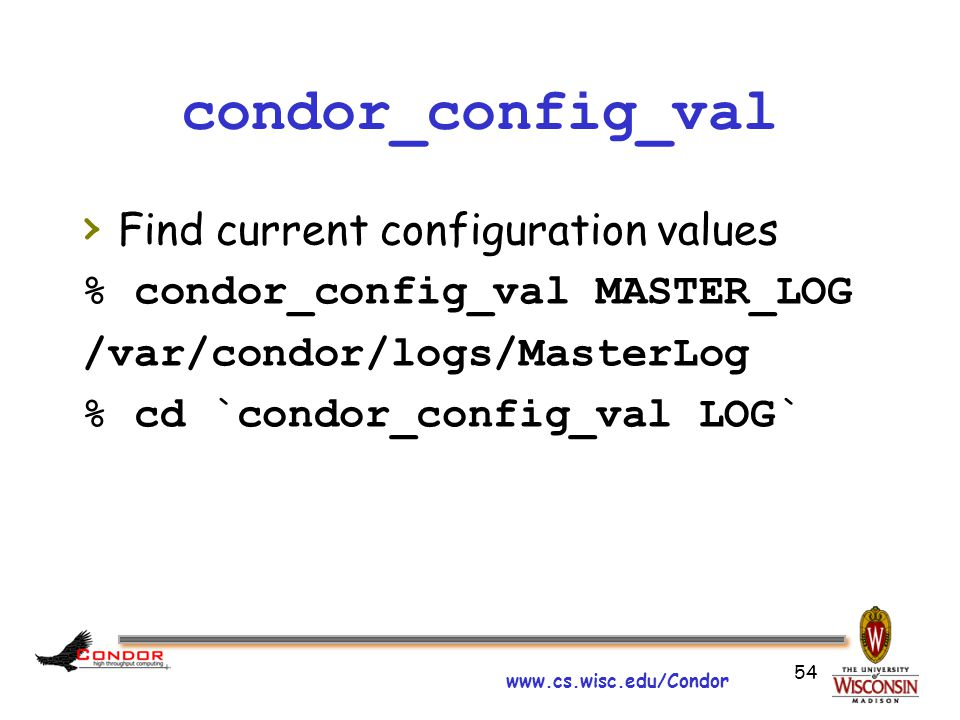 www.cs.wisc.edu/Condor 54 condor_config_val › Find current configuration values % condor_config_val MASTER_LOG /var/condor/logs/MasterLog % cd `condor_config_val LOG`