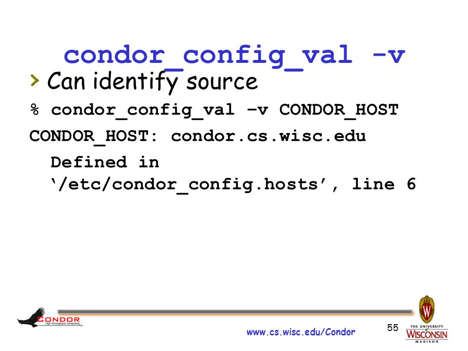 www.cs.wisc.edu/Condor 55 condor_config_val -v › Can identify source % condor_config_val –v CONDOR_HOST CONDOR_HOST: condor.cs.wisc.edu Defined in '/etc/condor_config.hosts', line 6