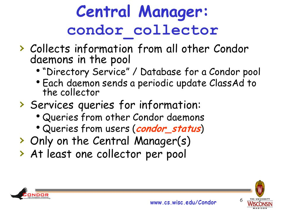 www.cs.wisc.edu/Condor 6 Central Manager: condor_collector › Collects information from all other Condor daemons in the pool  Directory Service / Database for a Condor pool  Each daemon sends a periodic update ClassAd to the collector › Services queries for information:  Queries from other Condor daemons  Queries from users (condor_status) › Only on the Central Manager(s) › At least one collector per pool
