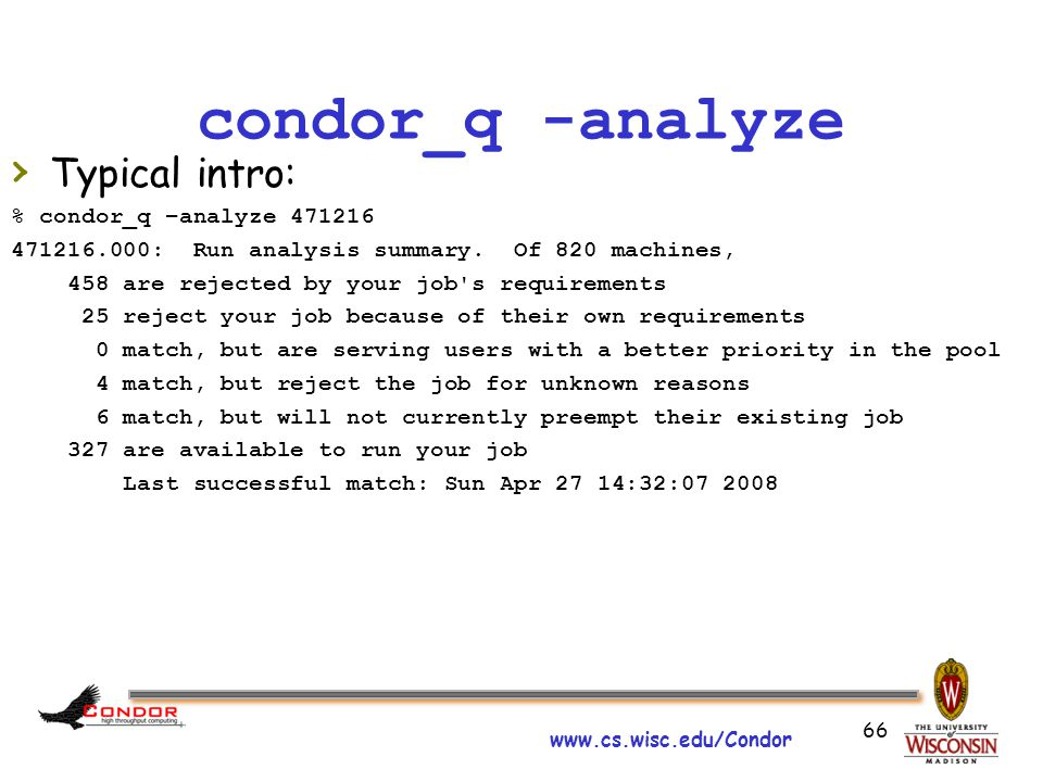 www.cs.wisc.edu/Condor 66 condor_q -analyze › Typical intro: % condor_q –analyze 471216 471216.000: Run analysis summary.