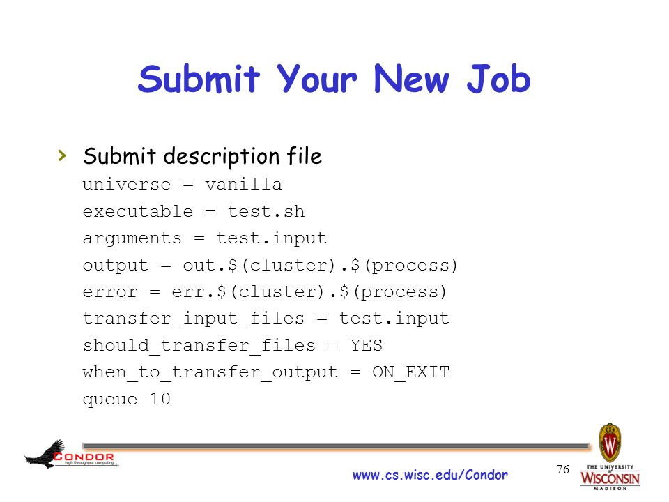 www.cs.wisc.edu/Condor Submit Your New Job › Submit description file universe = vanilla executable = test.sh arguments = test.input output = out.$(cluster).$(process) error = err.$(cluster).$(process) transfer_input_files = test.input should_transfer_files = YES when_to_transfer_output = ON_EXIT queue 10 76