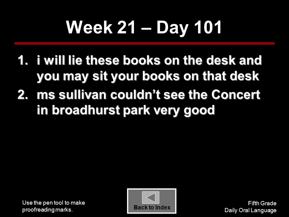 Use the pen tool to make proofreading marks. Fifth Grade Daily Oral Language Back to Index Week 21 – Day 101 1.i will lie these books on the desk and