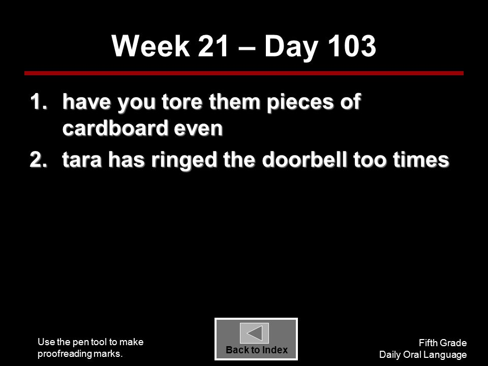 Use the pen tool to make proofreading marks. Fifth Grade Daily Oral Language Back to Index Week 21 – Day 103 1.have you tore them pieces of cardboard