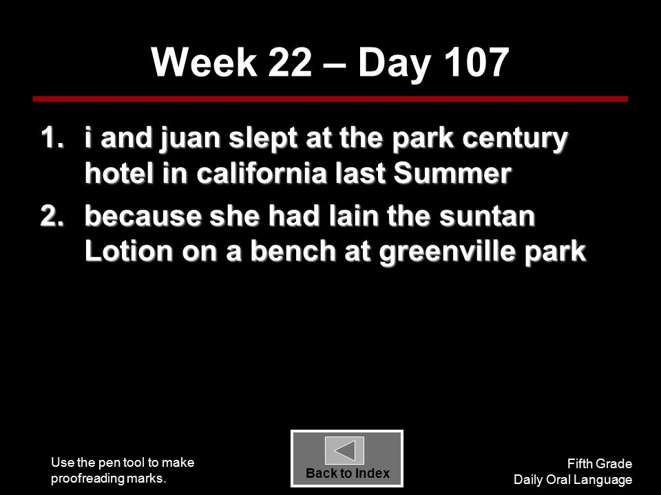 Use the pen tool to make proofreading marks. Fifth Grade Daily Oral Language Back to Index Week 22 – Day 107 1.i and juan slept at the park century ho