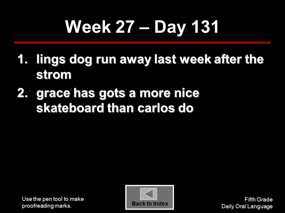 Use the pen tool to make proofreading marks. Fifth Grade Daily Oral Language Back to Index Week 27 – Day 131 1.lings dog run away last week after the
