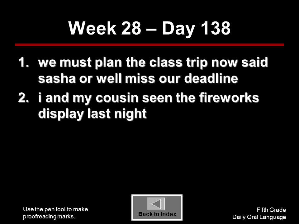 Use the pen tool to make proofreading marks. Fifth Grade Daily Oral Language Back to Index Week 28 – Day 138 1.we must plan the class trip now said sa