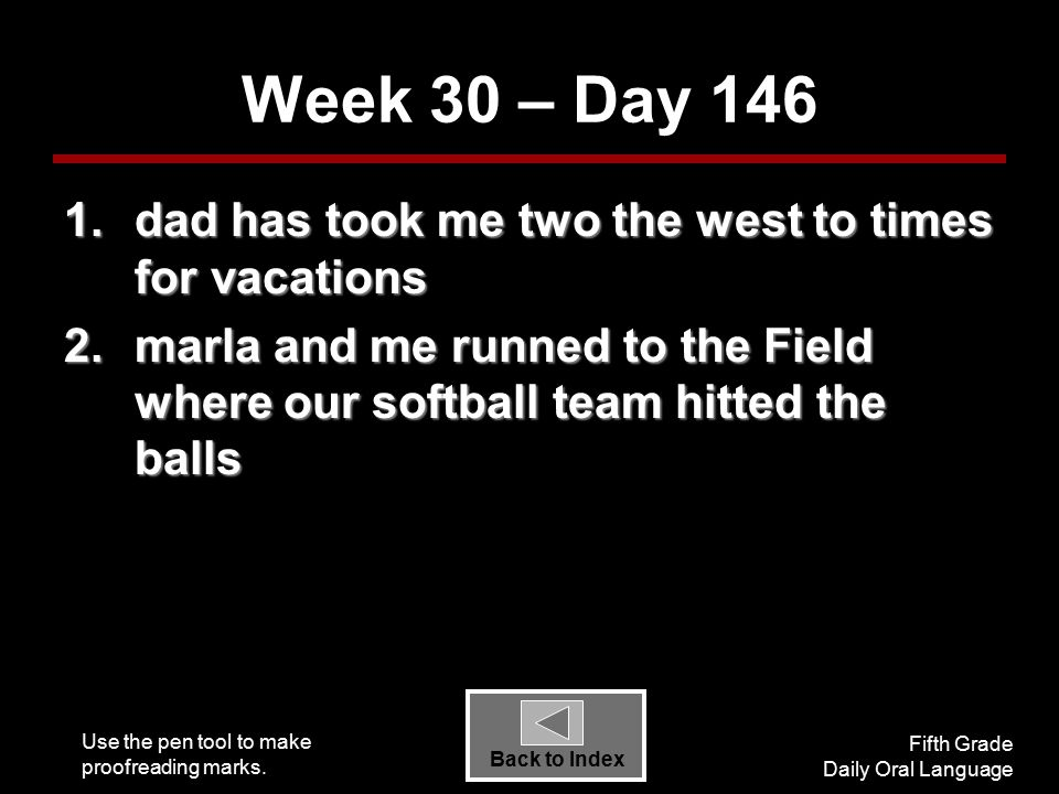 Use the pen tool to make proofreading marks. Fifth Grade Daily Oral Language Back to Index Week 30 – Day 146 1.dad has took me two the west to times f