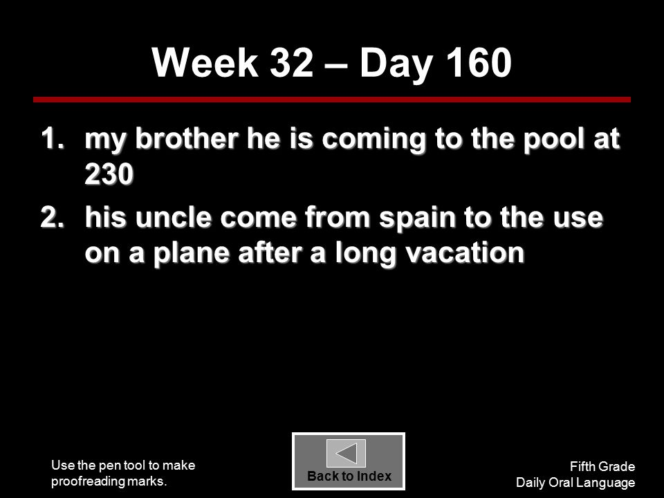 Use the pen tool to make proofreading marks. Fifth Grade Daily Oral Language Back to Index Week 32 – Day 160 1.my brother he is coming to the pool at