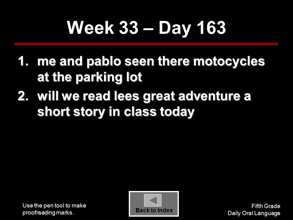 Use the pen tool to make proofreading marks. Fifth Grade Daily Oral Language Back to Index Week 33 – Day 163 1.me and pablo seen there motocycles at t