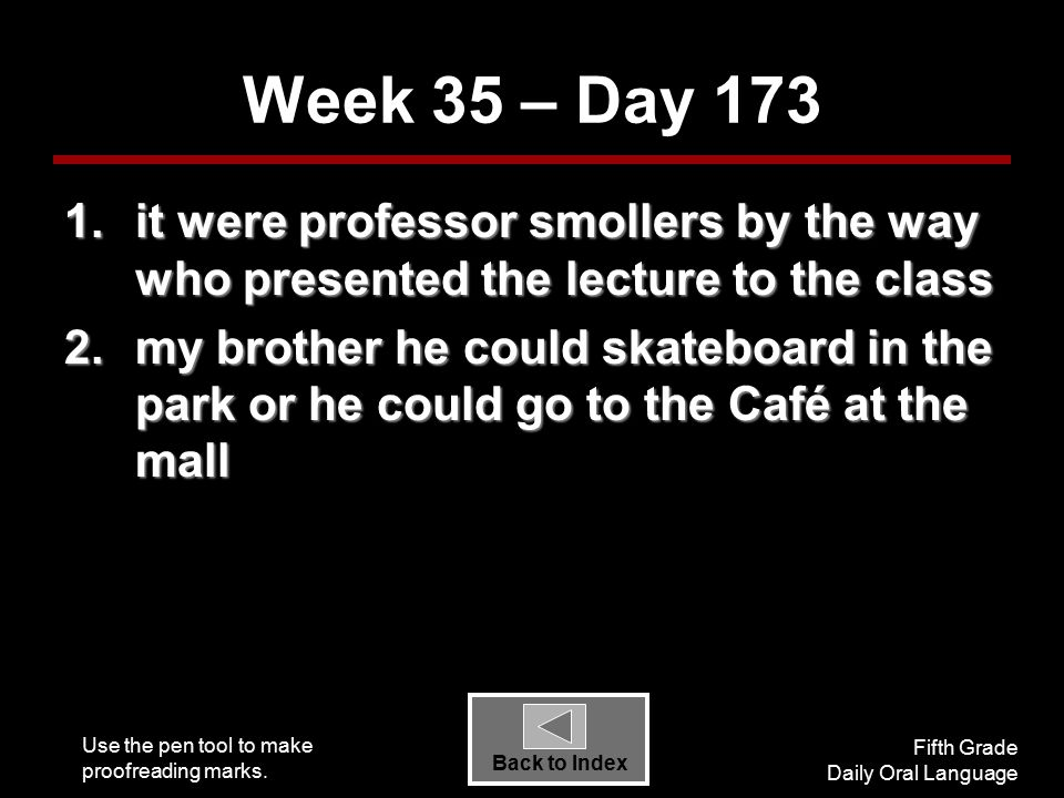 Use the pen tool to make proofreading marks. Fifth Grade Daily Oral Language Back to Index Week 35 – Day 173 1.it were professor smollers by the way w