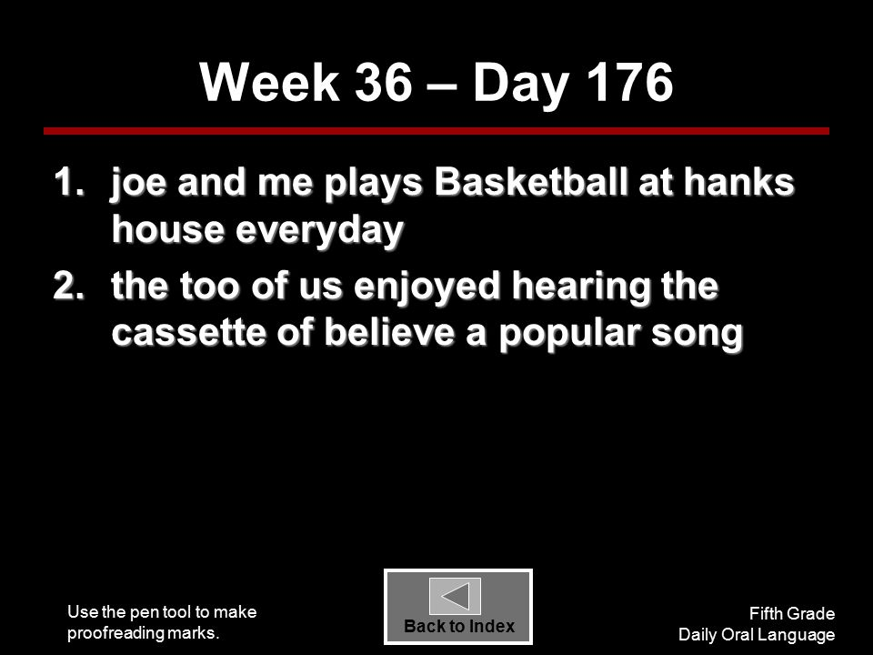 Use the pen tool to make proofreading marks. Fifth Grade Daily Oral Language Back to Index Week 36 – Day 176 1.joe and me plays Basketball at hanks ho