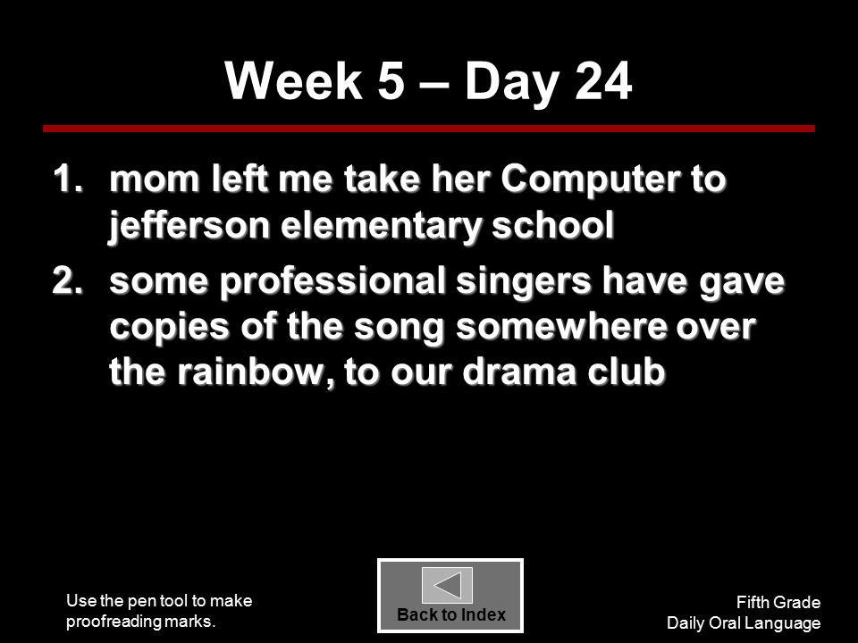 Use the pen tool to make proofreading marks. Fifth Grade Daily Oral Language Back to Index Week 5 – Day 24 1.mom left me take her Computer to jefferso