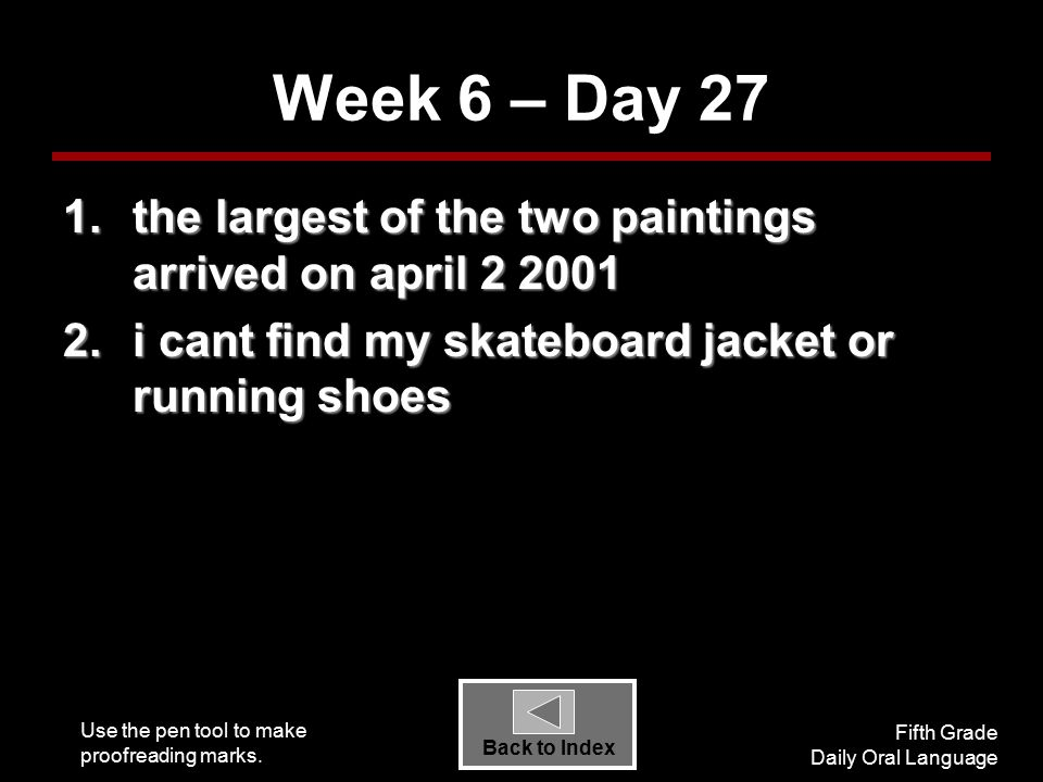 Use the pen tool to make proofreading marks. Fifth Grade Daily Oral Language Back to Index Week 6 – Day 27 1.the largest of the two paintings arrived