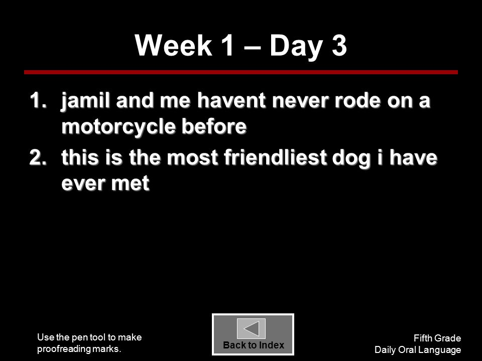 Use the pen tool to make proofreading marks. Fifth Grade Daily Oral Language Back to Index Week 1 – Day 3 1.jamil and me havent never rode on a motorc