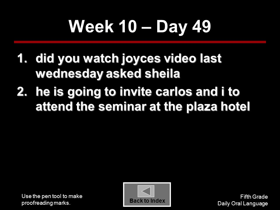 Use the pen tool to make proofreading marks. Fifth Grade Daily Oral Language Back to Index Week 10 – Day 49 1.did you watch joyces video last wednesda